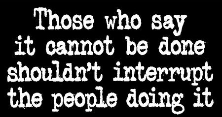 Those who say it cannot be done shouldn't interrupt the people doing it