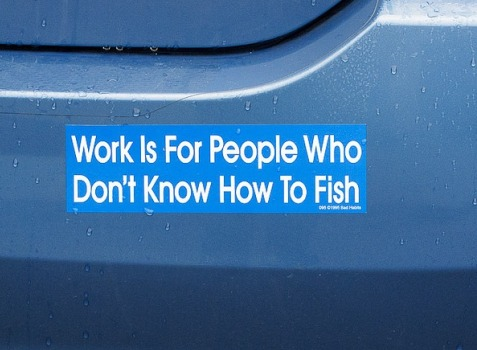 work is for people who dont know how to fish