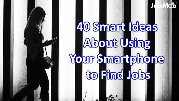 40 Smart Ideas About Using Your Smartphone to Find Jobs