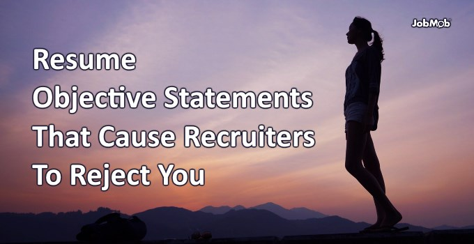 Resume Objective Statements That Cause Recruiters To Reject You