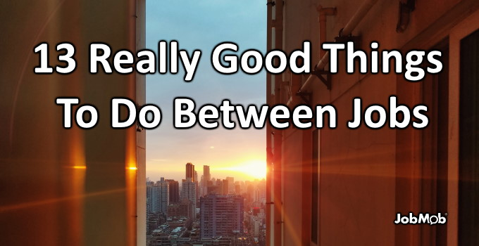 🛫 13 Really Good Things To Do Between Jobs