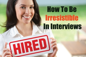 How To Be Totally Irresistible In Job Interviews
