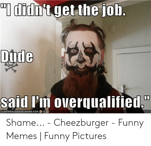 didnt get the job overqualified meme