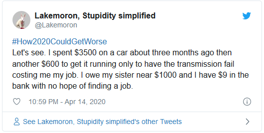 #How2020CouldGetWorse Let's see. I spent $3500 on a car about three months ago then another $600 to get it running only to have the transmission fail costing me my job. I owe my sister near $1000 and I have $9 in the bank with no hope of finding a job.