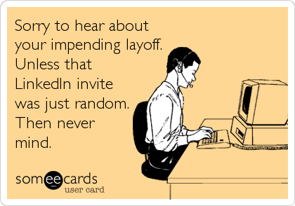 Sorry to hear about your impending layoff. Unless that LinkedIn invite was just random. Then never mind.