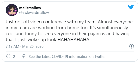 Just got off video conference with my team. Almost everyone in my team are working from home too. It's simultaneously cool and funny to see everyone in their pajamas and having that I-just-woke-up look HAHAHAHAHA